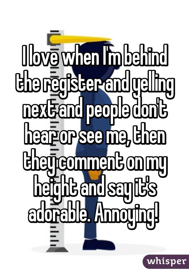 I love when I'm behind the register and yelling next and people don't hear or see me, then they comment on my height and say it's adorable. Annoying!