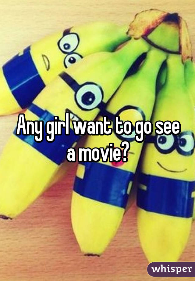 Any girl want to go see a movie?