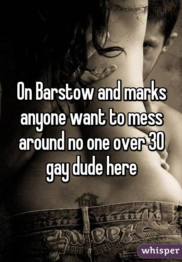 On Barstow and marks anyone want to mess around no one over 30 gay dude here