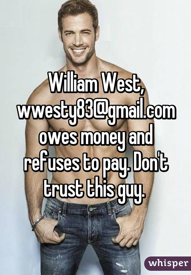 William West, wwesty83@gmail.com owes money and refuses to pay. Don't trust this guy.