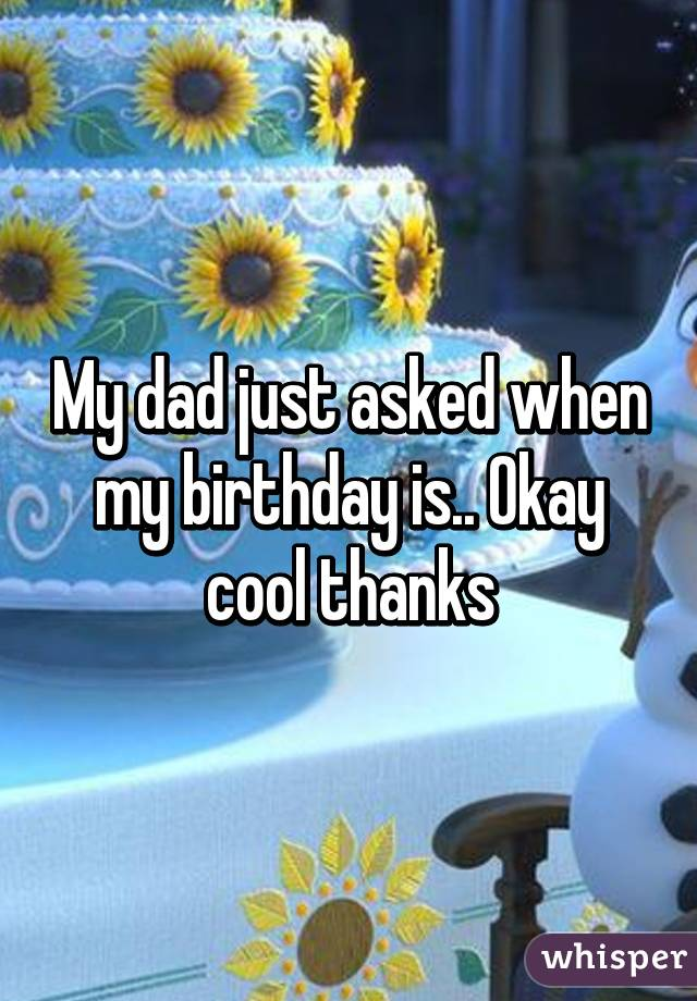 My dad just asked when my birthday is.. Okay cool thanks