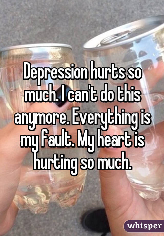 Depression hurts so much. I can't do this anymore. Everything is my fault. My heart is hurting so much.