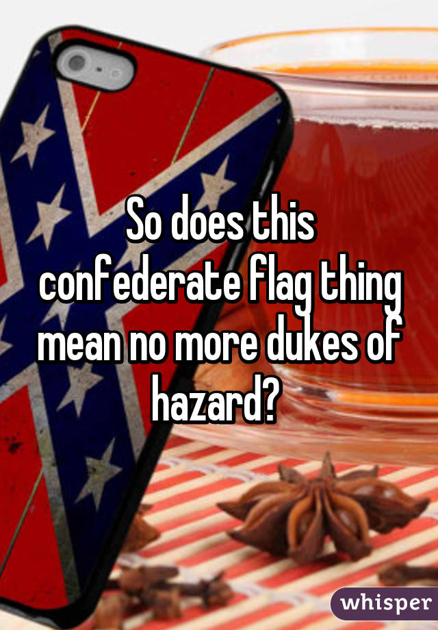 So does this confederate flag thing mean no more dukes of hazard?