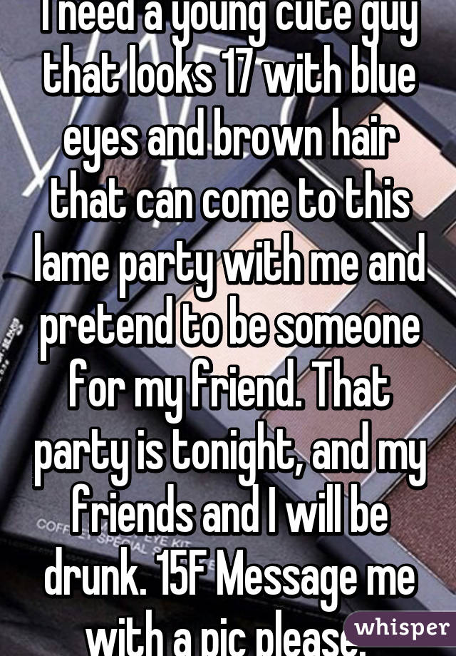I need a young cute guy that looks 17 with blue eyes and brown hair that can come to this lame party with me and pretend to be someone for my friend. That party is tonight, and my friends and I will be drunk. 15F Message me with a pic please.