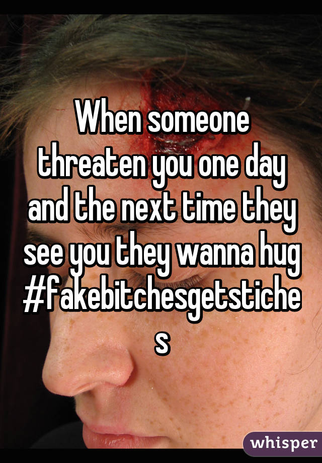 When someone threaten you one day and the next time they see you they wanna hug #fakebitchesgetstiches