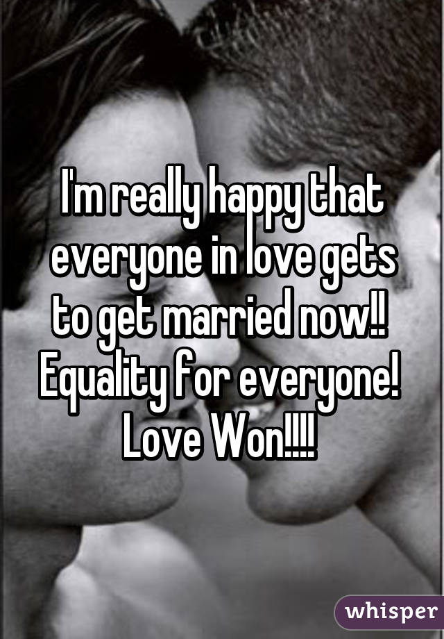 I'm really happy that everyone in love gets to get married now!!  Equality for everyone!  Love Won!!!!