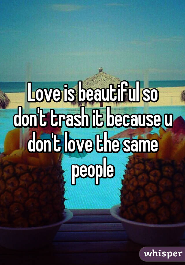 Love is beautiful so don't trash it because u don't love the same people