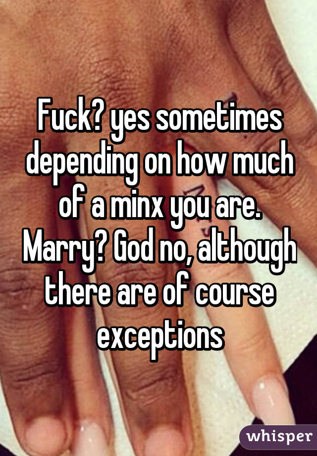 Fuck? yes sometimes depending on how much of a minx you are. Marry? God no, although there are of course exceptions