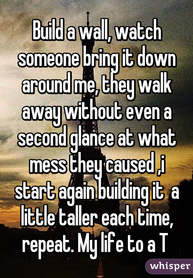 Build a wall, watch someone bring it down around me, they walk away without even a second glance at what mess they caused ,i start again building it  a little taller each time, repeat. My life to a T