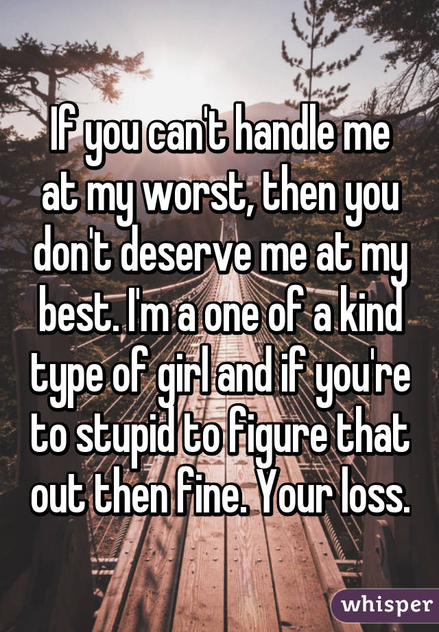 If you can't handle me at my worst, then you don't deserve me at my best. I'm a one of a kind type of girl and if you're to stupid to figure that out then fine. Your loss.