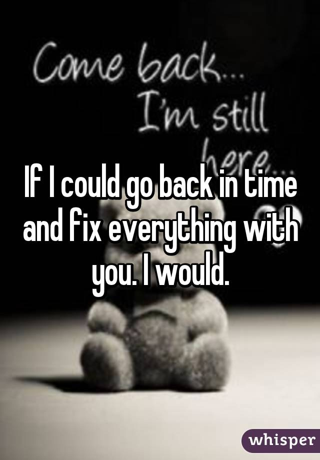 If I could go back in time and fix everything with you. I would.