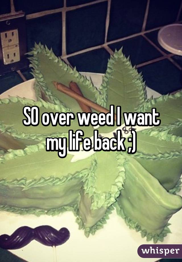 SO over weed I want my life back ;)