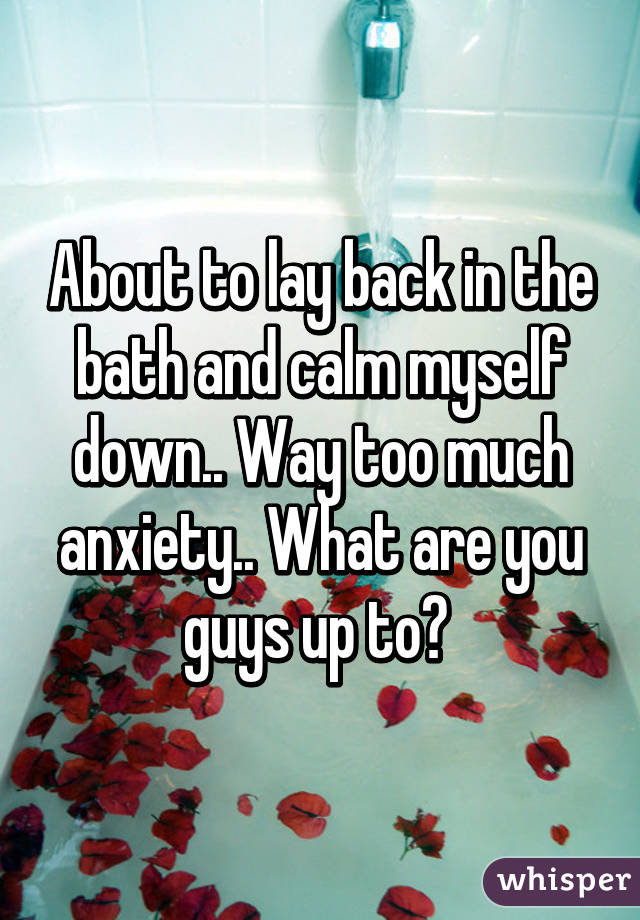 About to lay back in the bath and calm myself down.. Way too much anxiety.. What are you guys up to?