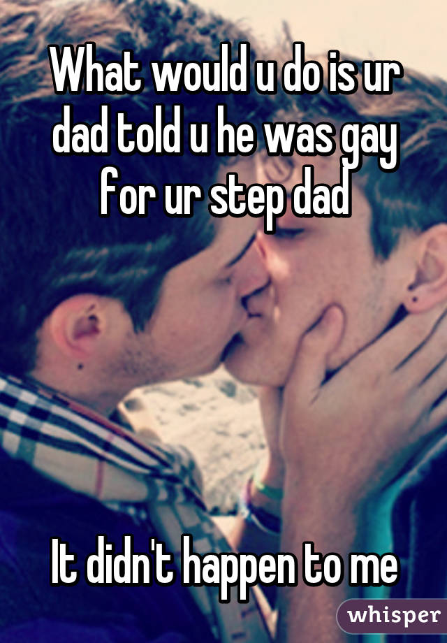 What would u do is ur dad told u he was gay for ur step dad      It didn't happen to me