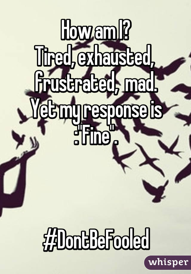 """How am I? Tired, exhausted,  frustrated,  mad. Yet my response is :""""Fine"""".    #DontBeFooled"""