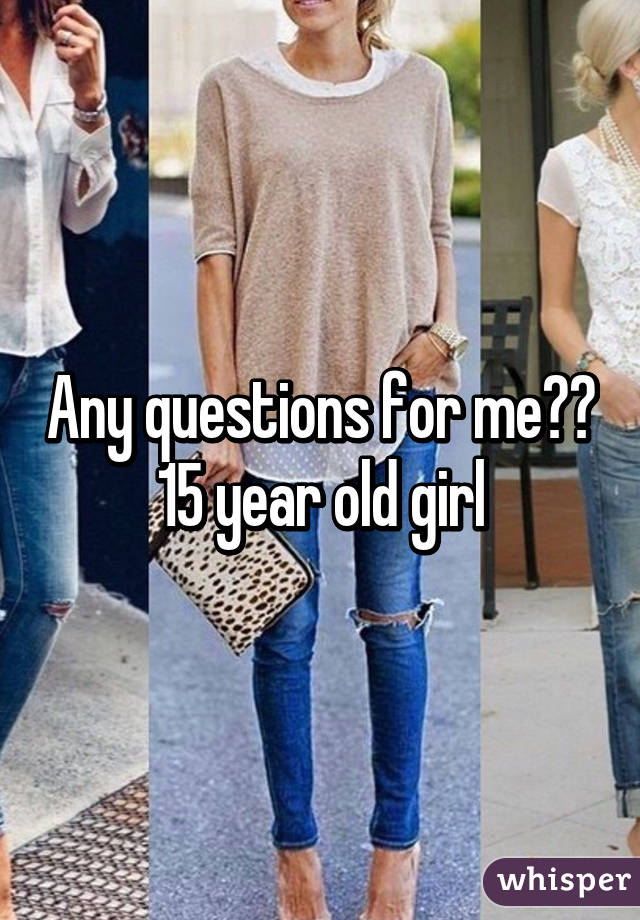 Any questions for me?? 15 year old girl