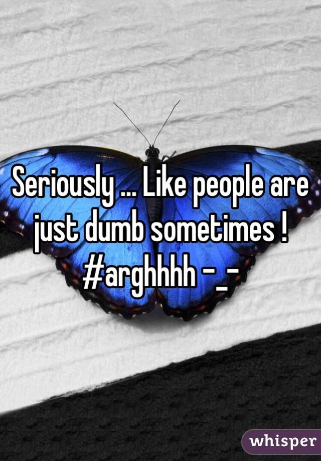Seriously ... Like people are just dumb sometimes !  #arghhhh -_-