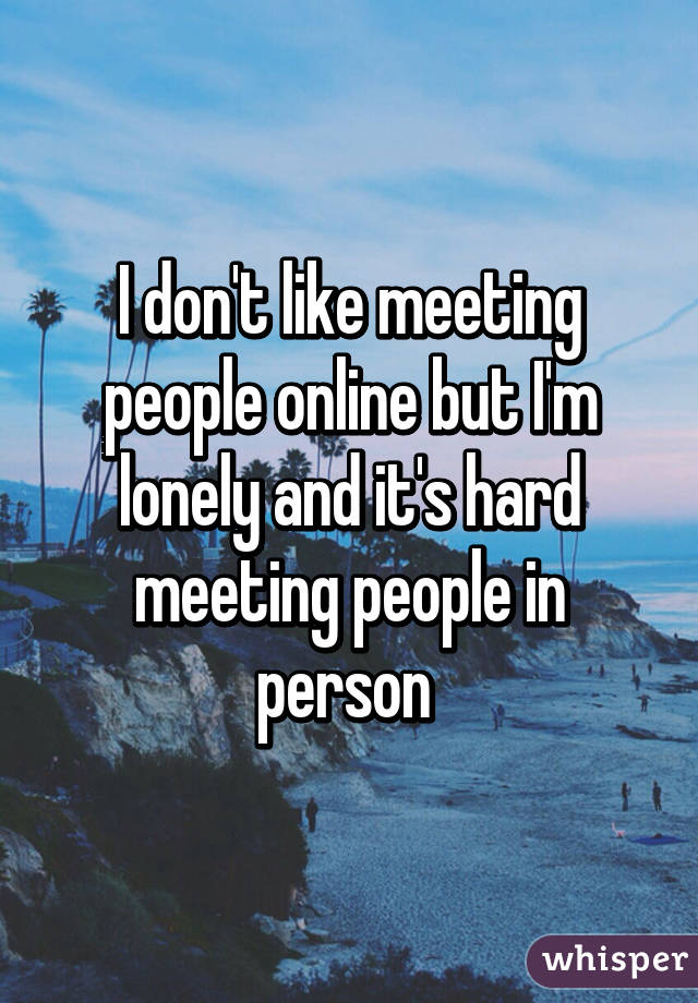 I don't like meeting people online but I'm lonely and it's hard meeting people in person