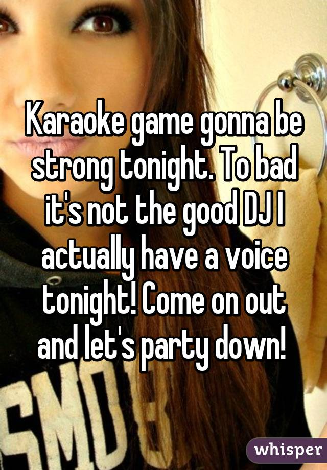 Karaoke game gonna be strong tonight. To bad it's not the good DJ I actually have a voice tonight! Come on out and let's party down!