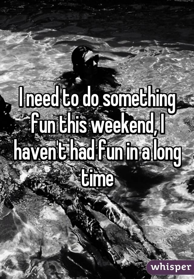 I need to do something fun this weekend, I haven't had fun in a long time