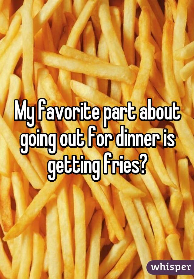 My favorite part about going out for dinner is getting fries❤