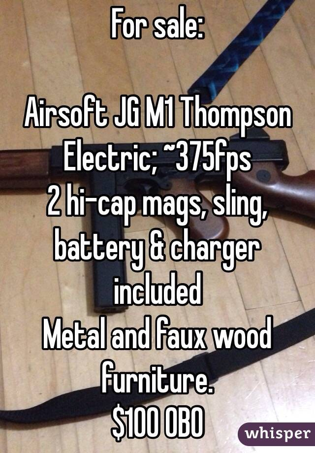 For sale:  Airsoft JG M1 Thompson Electric; ~375fps 2 hi-cap mags, sling, battery & charger included Metal and faux wood furniture. $100 OBO