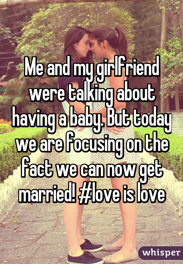 Me and my girlfriend were talking about having a baby. But today we are focusing on the fact we can now get married! #love is love