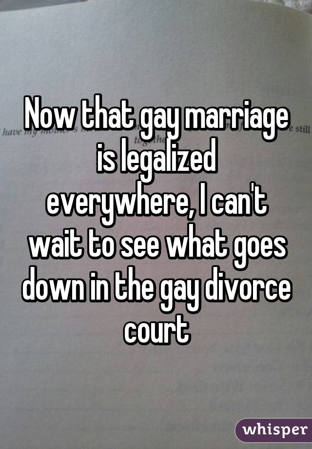 Now that gay marriage is legalized everywhere, I can't wait to see what goes down in the gay divorce court