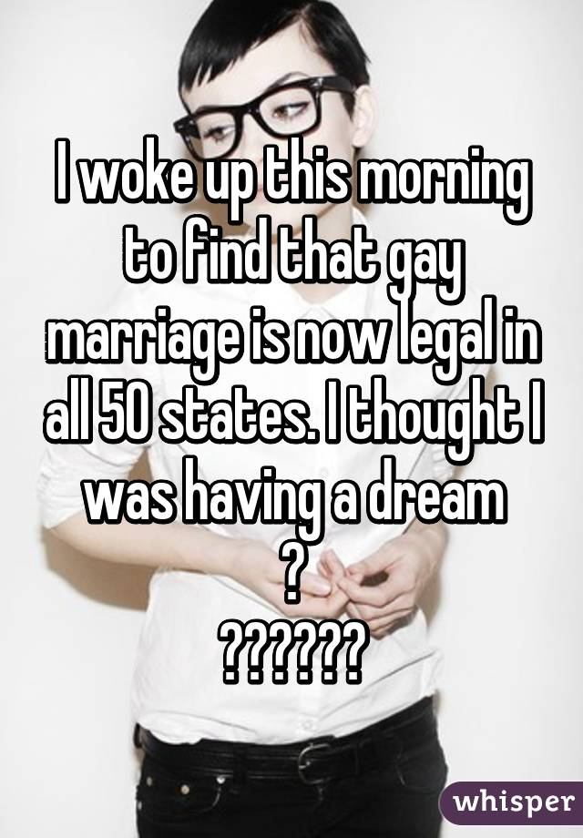 I woke up this morning to find that gay marriage is now legal in all 50 states. I thought I was having a dream 😃 ❤️💛💚💙💜