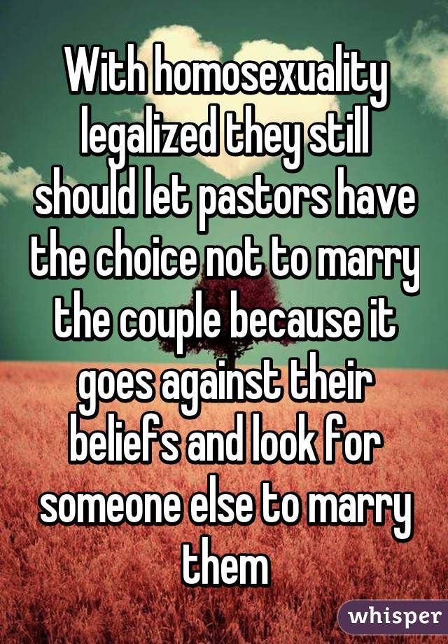 With homosexuality legalized they still should let pastors have the choice not to marry the couple because it goes against their beliefs and look for someone else to marry them