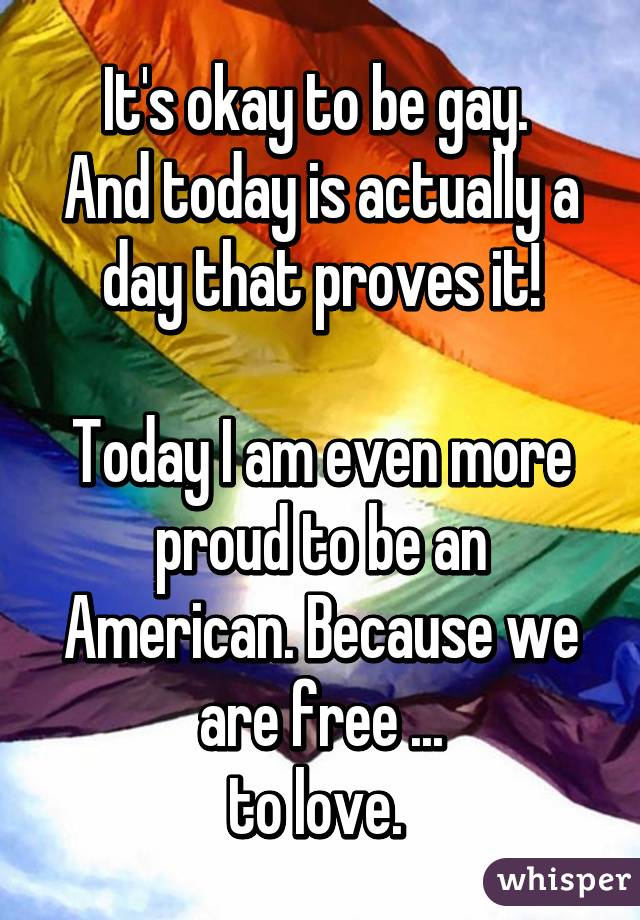 It's okay to be gay.  And today is actually a day that proves it!  Today I am even more proud to be an American. Because we are free ... to love.