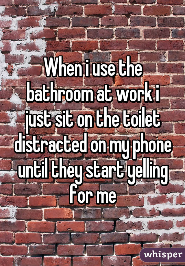 When i use the bathroom at work i just sit on the toilet distracted on my phone until they start yelling for me