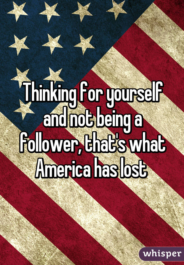 Thinking for yourself and not being a follower, that's what America has lost