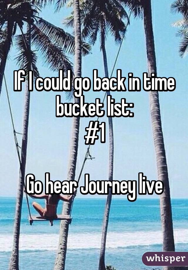 If I could go back in time bucket list: #1  Go hear Journey live