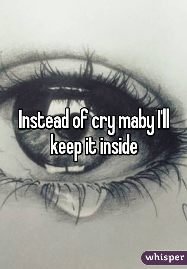 Instead of cry maby I'll keep it inside