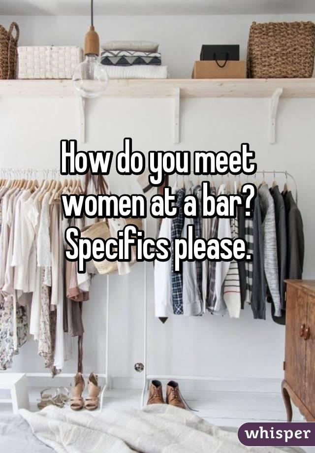 How do you meet women at a bar? Specifics please.