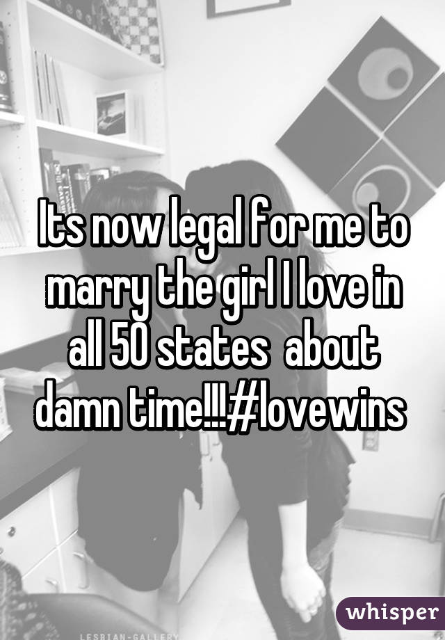 Its now legal for me to marry the girl I love in all 50 states  about damn time!!!#lovewins