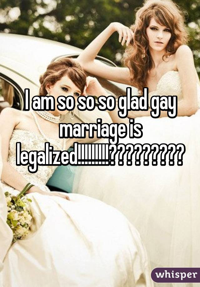 I am so so so glad gay marriage is legalized!!!!!!!!!😊😊😊😊😊😊😊😊😊