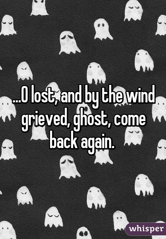 ...O lost, and by the wind grieved, ghost, come back again.