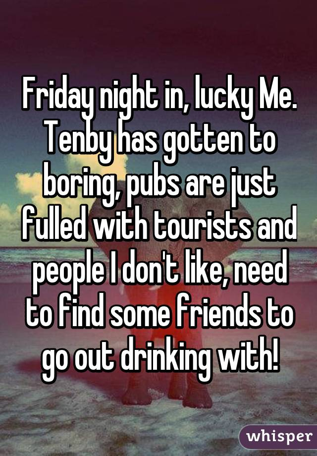 Friday night in, lucky Me. Tenby has gotten to boring, pubs are just fulled with tourists and people I don't like, need to find some friends to go out drinking with!