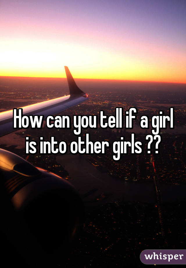 How can you tell if a girl is into other girls ??