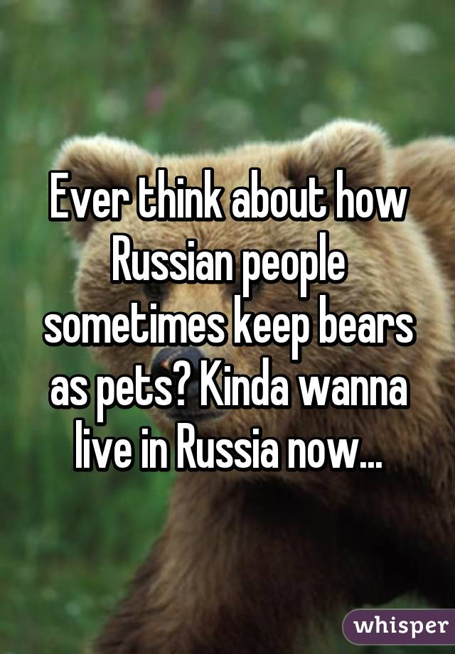 Ever think about how Russian people sometimes keep bears as pets? Kinda wanna live in Russia now...