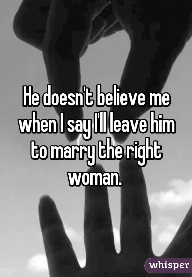 He doesn't believe me when I say I'll leave him to marry the right woman.