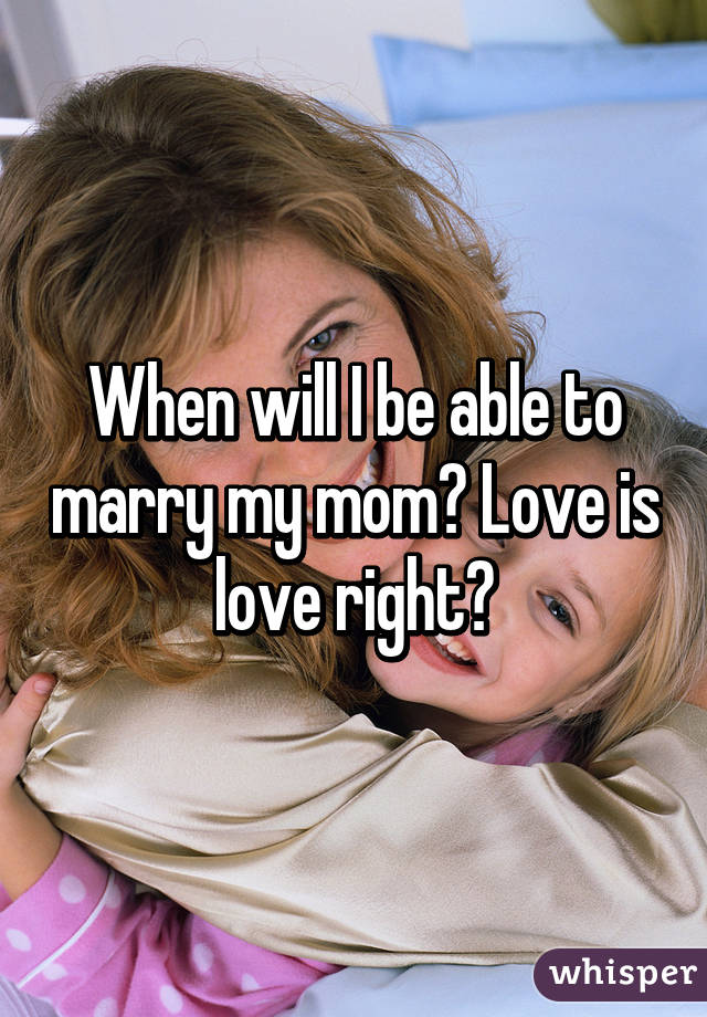 When will I be able to marry my mom? Love is love right?
