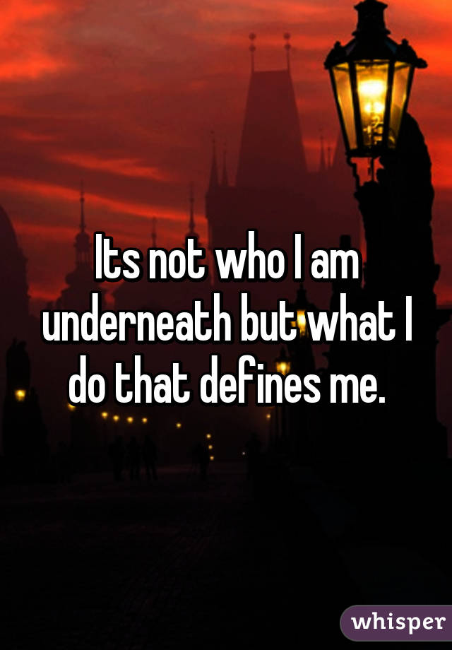 Its not who I am underneath but what I do that defines me.
