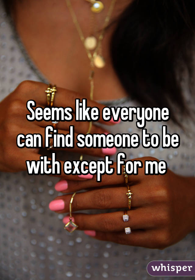 Seems like everyone can find someone to be with except for me
