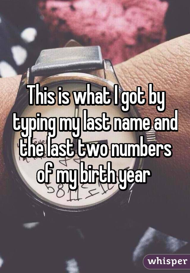 This is what I got by typing my last name and the last two numbers of my birth year