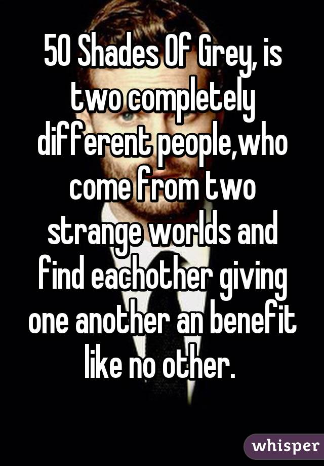50 Shades Of Grey, is two completely different people,who come from two strange worlds and find eachother giving one another an benefit like no other.