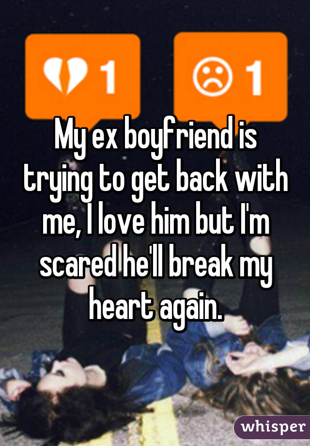 My ex boyfriend is trying to get back with me, I love him but I'm scared he'll break my heart again.