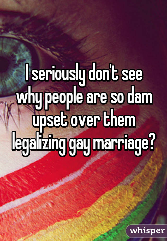 I seriously don't see why people are so dam upset over them legalizing gay marriage?